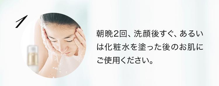 朝晩2回、洗顔後すぐ、あるいは化粧水を塗った後のお肌にご使用ください。