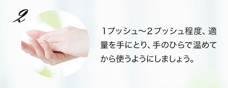 1プッシュ~2プッシュ程度、適量を手にとり、手のひらで温めてから使うようにしましょう。